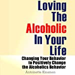 Loving the Alcoholic in Your Life : Changing Your Behavior to Positively Change the Alcoholic's Behavior | Antoinette Kinsmen