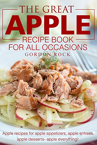 The Great Apple Recipe Book for All Occasions: Apple recipes for apple appetizers, apple entrees, apple desserts apple everything! by Gordon Rock