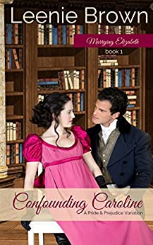 Confounding Caroline: A Pride and Prejudice Variation (Marrying Elizabeth Book 1) by [Brown, Leenie]