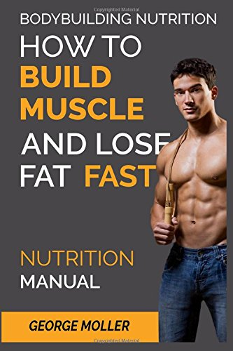 Bodybuilding Nutrition: How To Build Muscle And Lose Fat Fast: Nutrition Manual (Volume 1)