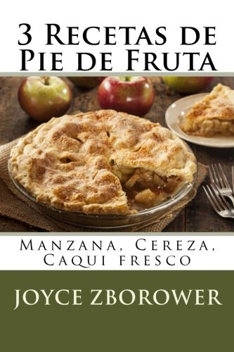 3 Recetas de Pie de Fruta: Manzana, Cereza, Caqui fresco (Spanish Food and Nutrition Series) (Spanish Edition) [Joyce Zborower] (Tapa Blanda)