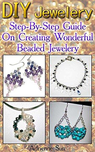 DIY Jewelry: Step-By-Step Guide On Creating Wonderful Beaded Jewelry: (Handmade Jewelry For Women, Jewelry Making Books) (Make Jewelry, Beaded Jewelry…