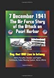 7 December 1941: The Air Force Story of the Attack on Pearl Harbor - Day that Will Live in Infamy, Hell in Paradise, Bomber and Fighter Commands, Failed Warning System, Heroic Efforts