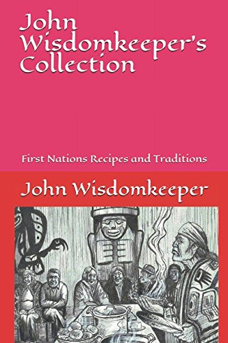 John Wisdomkeeper's Collection: First Nations Recipes and Traditions by John Wisdomkeeper