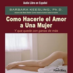 Como Hacerle el Amor A Una Mujer (Y Que Quede Con Ganas de Más) [Sex So Great She Can't Get Enough] Audiobook