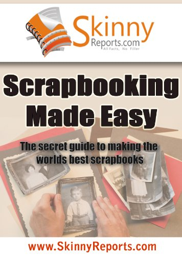 Scrapbooking Made Easy : The secret guide to making the worlds best scrapbooks (Skinny Report) -