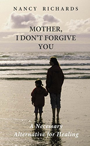 A true story of terrifying abuse and the triumph of healing…Mother, I Don't Forgive You: A Necessary Alternative For Healing by Nancy Richards