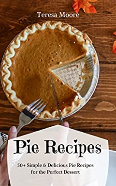 Pie Recipes:  50+ Simple & Delicious Pie Recipes for the Perfect Dessert (Healthy Food Book 26)