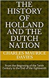 The History of Holland and the Dutch Nation : From the Beginning of the Tenth Century to the End of the Eighteenth