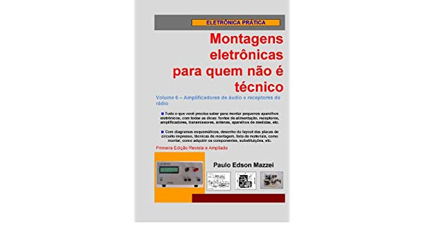 Volume 6 - Amplificadores de áudio e receptores de rádio (Montagens eletrônicas para quem não é técnico) (Portuguese Edition) eBook: Paulo Edson Mazzei: ...