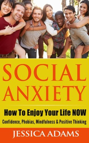 Social Anxiety: How To Enjoy Your Life NOW - Confidence, Phobias, Mindfulness & Positive Thinking ebook