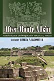 After Monte Albán: Transformation and Negotiation in Oaxaca, Mexico (Mesoamerican Worlds: From the Olmecs to the Danzantes)
