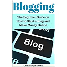 Blogging: The Beginner Guide on How to Start a Blog and Make Money Online
