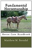 Fundamental Horsemanship - Horse Care Handbook, Matthew Brendal, 1468090011
