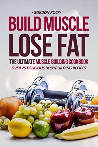 Build muscle lose fat the ultimate muscle building cookbook over build muscle lose fat the ultimate muscle building cookbook over 25 delicious bodybuilding forumfinder Image collections
