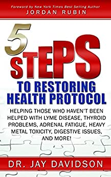 5 Steps to Restoring Health Protocol: Helping those who haven't been helped with Lyme Disease, Thyroid Problems, Adrenal Fatigue, Heavy Metal Toxicity, Digestive Issues, and More! by [Davidson, Jay]