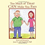 Too Much of That CAN Make You Fat!, Jesse E. and Angela R. Hall, 1449093981