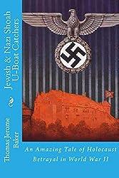 Jewish & Nazi Shoah U-Boat Catchers: An Amazing Tale of Holocaust Betrayal in World War II