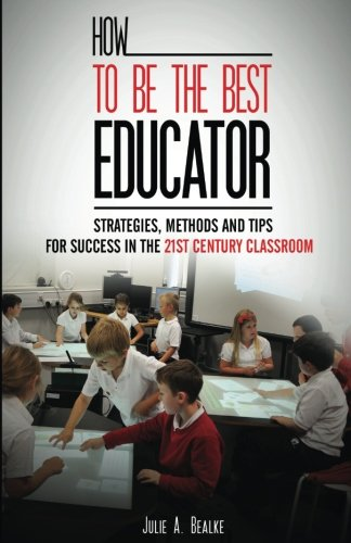 How to be the Best Educator: Strategies, Methods and Tips for Success in the 21st Century Classroom