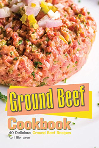 Ground Beef Cookbook: 40 Delicious Ground Beef Recipes by April Blomgren