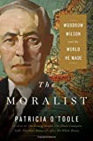 "Patricia O'Toole, ""The Moralist: Woodrow Wilson and the World He Made"" (Simon and Schuster, 2018)"