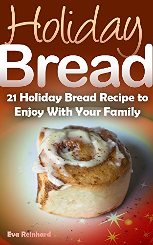 Holiday Bread: 21 Holiday Bread Recipe to Enjoy With Your Family (Christmas Baking, Seasonal Breads, Loafs, Cakes) ()