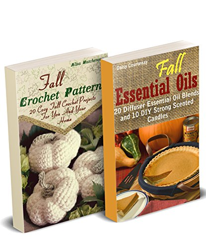 Fall DIY: Crocheting, Candle Making And Essential Oils Recipes To Relax With On A Cloudy Day: (Young Living Essential Oils Guide, Essential Oils Book, Crochet Pattern Books) by [Hatchenson, Alisa, Daisy, Daisy]