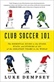Club Soccer 101: The Essential Guide To The Stars Stats And Stories Of 101 Of The