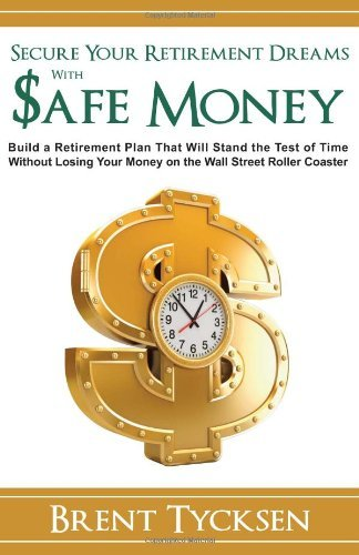 By Brent Tycksen Secure Your Retirement Dreams with SAFE MONEY: A Retirement Plan That Will Stand the Test of Time wi