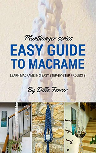 Beginners Guide To Macrame: How to Learn Macrame in 3 Step by Step Projects (Plant Hanger Series Book 1)