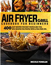 Air Fryer Grill Cookbook for Beginners: Over 400 Easy Recipes For Busy People Like You. EPIC RECIPES FOR PEOPLE WITH A FULL-TIME JOB.