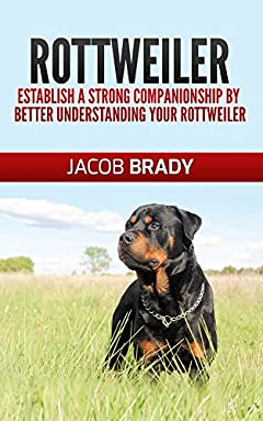 Rottweiler Training Guide 101: Establish A Strong Companionship By Better Understanding Your Rottweiler (Dog training, puppy training, housebreaking, guard dog)