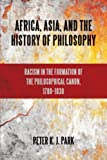 Africa, Asia, and the History of Philosophy: Racism in the Formation of the Philosophical Canon, 1780–1830 (SUNY series, Philosophy and Race)