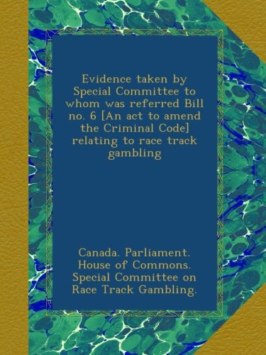Evidence taken by Special Committee to whom was referred Bill no. 6 [An act to amend the Criminal Code] relating to race track gambling ebook