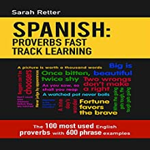 Spanish: Proverbs Fast Track Learning: The 100 Most Used English Proverbs with 600 Phrase Examples Audiobook by Sarah Retter Narrated by Oscar Mendoza