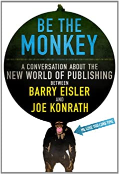 Be the Monkey - Ebooks and Self-Publishing: A Dialog Between Authors Barry Eisler and Joe Konrath by [Kilborn, Jack, Konrath, J.A., Eisler, Barry]