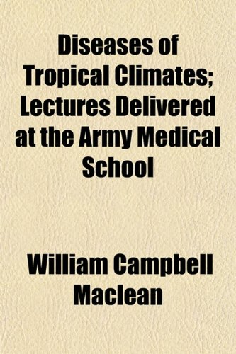 Diseases of Tropical Climates; Lectures Delivered at the Army Medical School