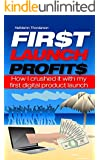 First Launch Profits: How I crushed it with my first digital product launch (Work from Home, Internet Marketing, Entrepreneur, Make Money Online)