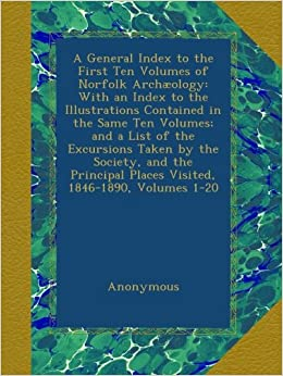 A General Index to the First Ten Volumes of Norfolk Archæology: With
