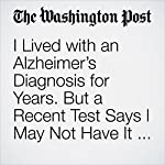 I Lived with an Alzheimer's Diagnosis for Years. But a Recent Test Says I May Not Have It After All. | Michael Ellenbogen