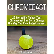 Chromecast: 25 Incredible Things Your Chromecast Can Do to Change the Way You View Entertainment