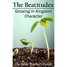 The Beatitudes: Growing in Kingdom Character (The Bible Teacher's Guide) (Volume 16)