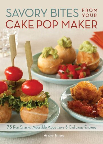 Savory Bites From Your Cake Pop Maker: 75 Fun Snacks, Adorable Appetizers and Delicious Entrees
