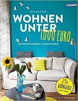 Wohnen Unter 1.000 Euro: Große Wohnideen   Kleiner Preis: Amazon.de: Julia  Ballmaier, Brita Sönnichsen: Bücher