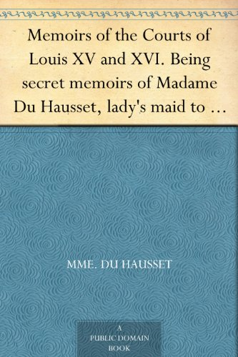 Memoirs of the Courts of Louis XV and XVI. Being secret memoirs of Madame Du Hausset, lady's maid to Madame de Pompadour, and of the Princess Lamballe — Volume 7