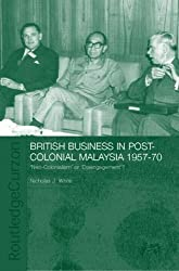 British Business in Post-Colonial Malaysia, 1957-70: Neo-colonialism or Disengagement? (Routledge Studies in the Modern History of Asia)