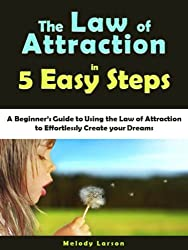 The Law of Attraction in 5 Easy Steps: A Beginner's Guide to Using the Law of Attraction to Effortlessly Create your Dreams [article]