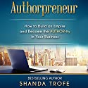 Authorpreneur: How to Build an Empire and Become the Author-ity in Your Business Audiobook by Shanda Trofe Narrated by Raina Marie