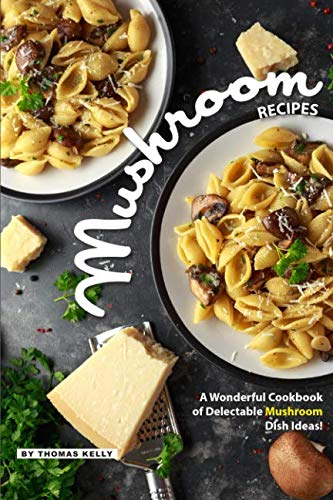 Mushroom Recipes: A Wonderful Cookbook of Delectable Mushroom Dish Ideas!