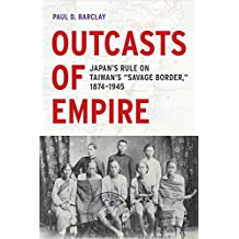 """Outcasts of Empire: Japan's Rule on Taiwan's """"Savage Border,"""" 1874-1945"""